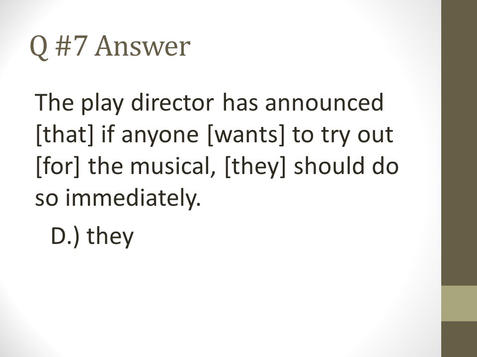 Q #7 Answer The play director has announced [that] if anyone [wants] to try out [for] the musical, [they] should do so immediately.